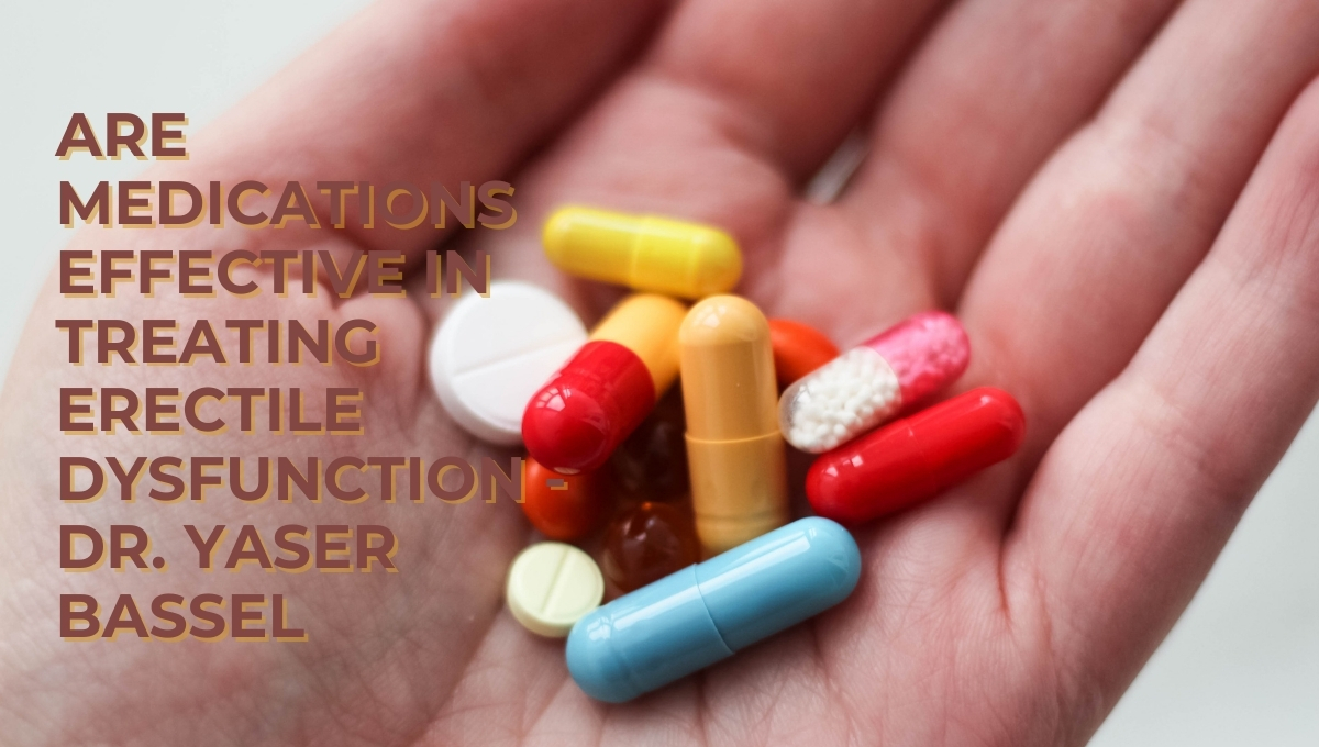 Are Medications Effective in Treating Erectile Dysfunction – Dr. Yaser Bassel