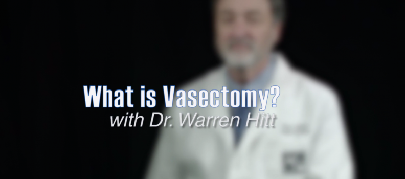 What is Vasectomy? with Dr. Warren Hitt
