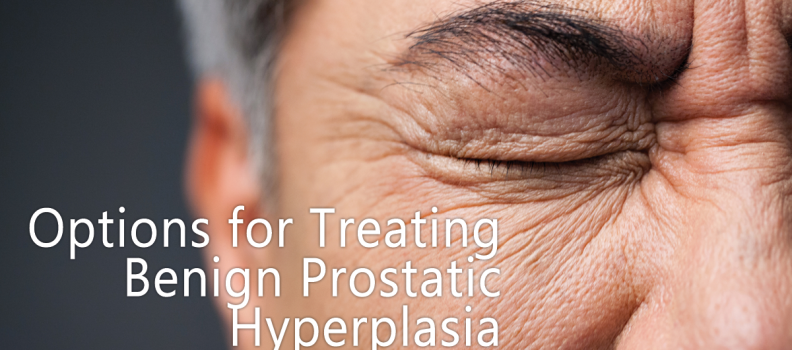 Options for Treating Benign Prostatic Hyperplasia
