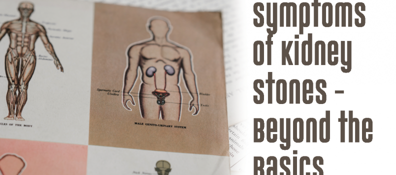 Symptoms of Kidney Stones -Beyond the Basics