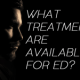 What Treatments Are Available For ED?